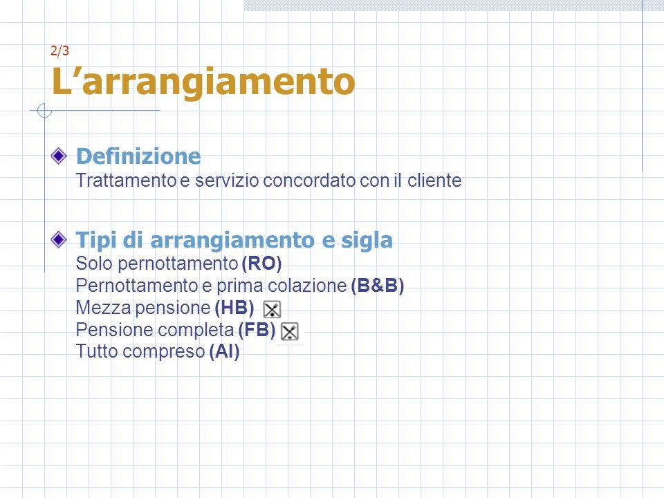 2/3 Larrangiamento Definizione Trattamento e servizio concordato con il cliente Tipi di arrangiamento e sigla Solo pernottamento (RO) Pernottamento e prima colazione (B&B) Mezza pensione (HB) Pensione completa (FB) Tutto compreso (AI)