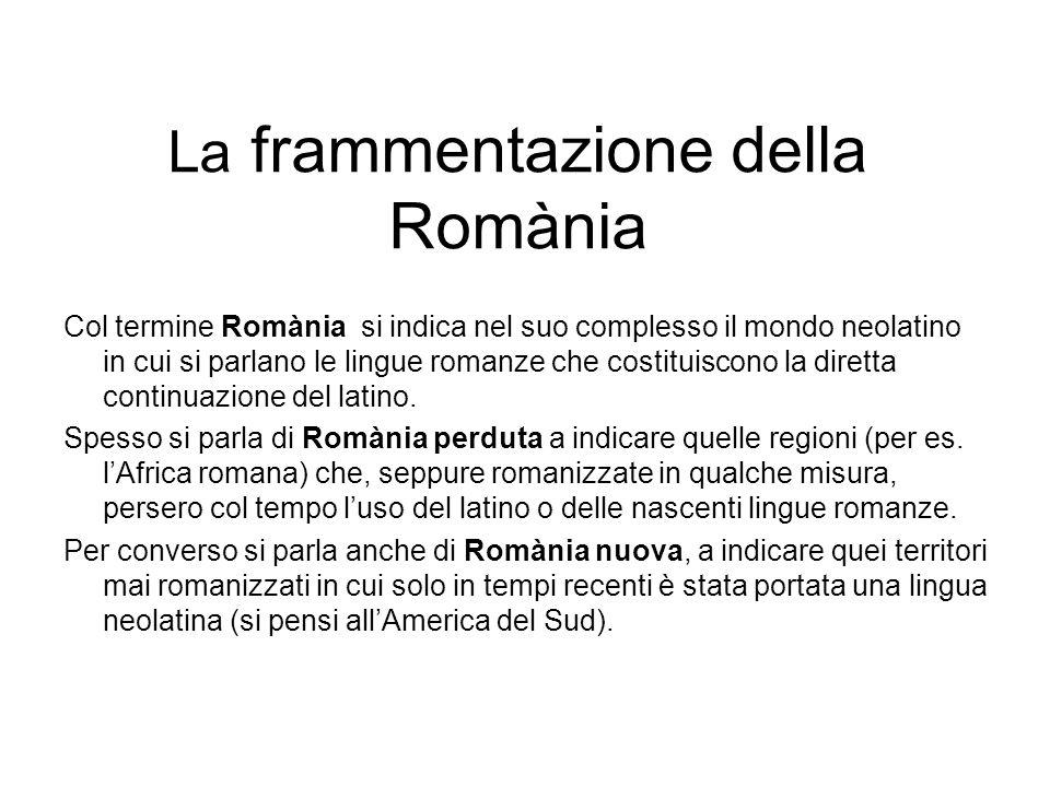 La frammentazione della Romània Col termine Romània si indica nel suo complesso il mondo neolatino in cui si parlano le lingue romanze che costituisco