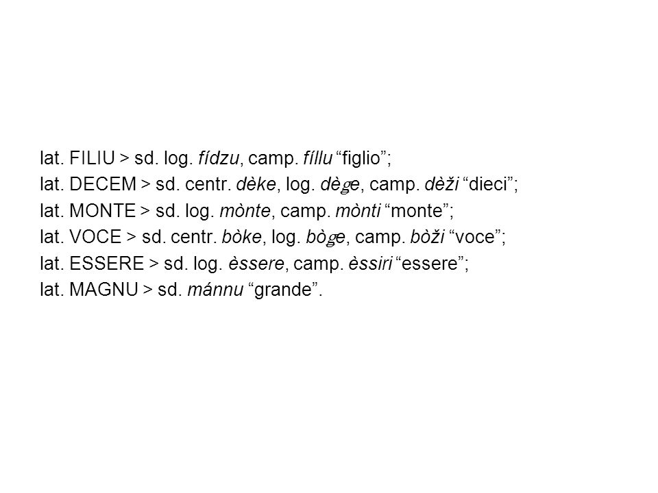 lat. FILIU > sd. log. fídzu, camp. fíllu figlio; lat. DECEM > sd. centr. dèke, log. dè ǥ e, camp. dèži dieci; lat. MONTE > sd. log. mònte, camp. mònti