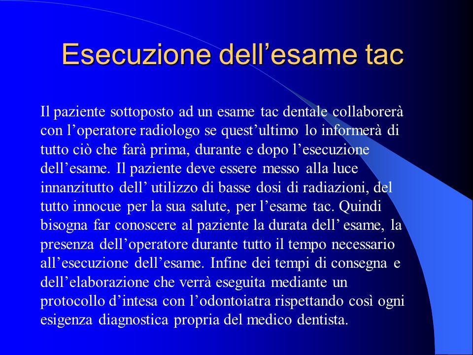 Esecuzione dellesame tac Il paziente sottoposto ad un esame tac dentale collaborerà con loperatore radiologo se questultimo lo informerà di tutto ciò