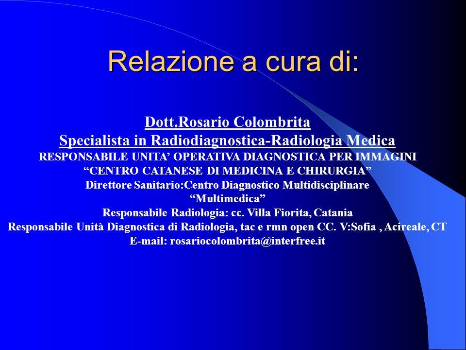 Relazione a cura di: Dott.Rosario Colombrita Specialista in Radiodiagnostica-Radiologia Medica RESPONSABILE UNITA OPERATIVA DIAGNOSTICA PER IMMAGINI C