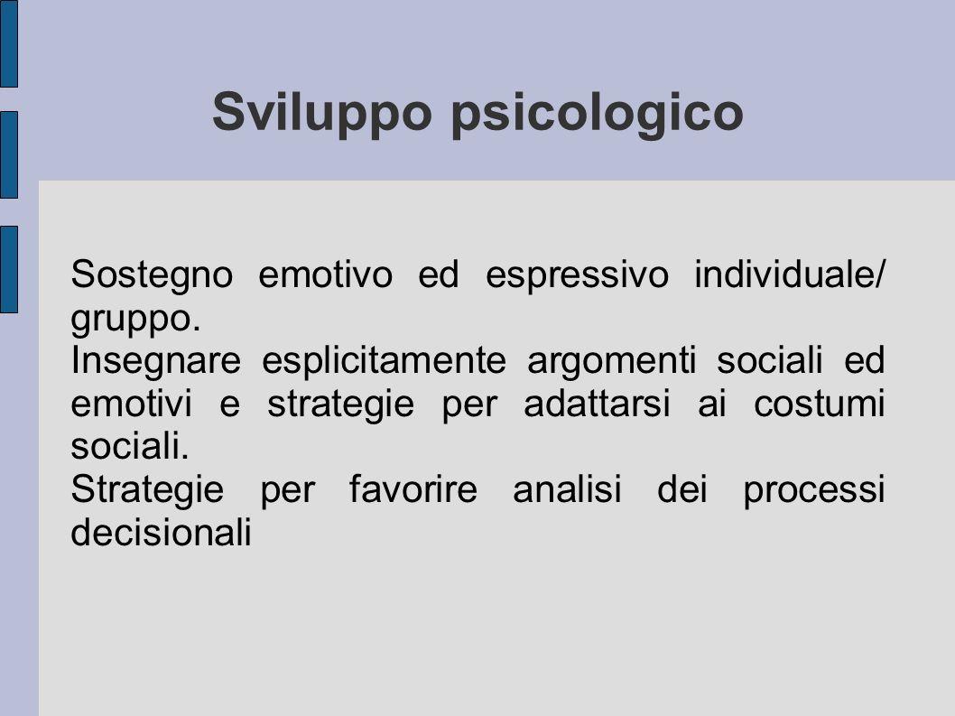 Sviluppo psicologico Sostegno emotivo ed espressivo individuale/ gruppo. Insegnare esplicitamente argomenti sociali ed emotivi e strategie per adattar