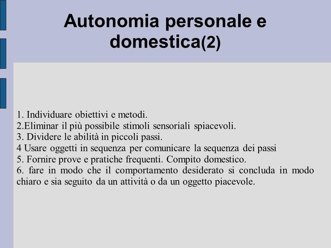 Autonomia personale e domestica (2) 1. Individuare obiettivi e metodi. 2.Eliminar il più possibile stimoli sensoriali spiacevoli. 3. Dividere le abili