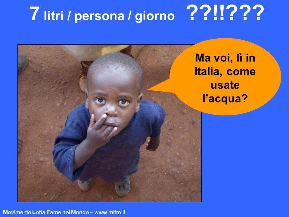 7 litri / persona / giorno ??!!??? Ma voi, lì in Italia, come usate lacqua? Movimento Lotta Fame nel Mondo – www.mlfm.it