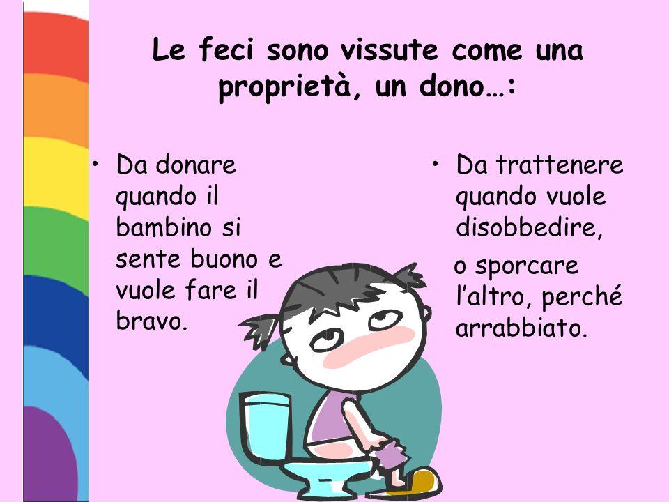 Le feci sono vissute come una proprietà, un dono…: Da donare quando il bambino si sente buono e vuole fare il bravo. Da trattenere quando vuole disobb