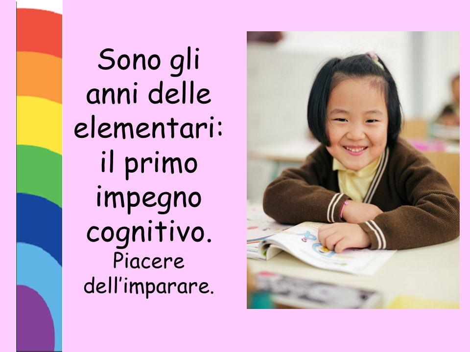 Sono gli anni delle elementari: il primo impegno cognitivo. Piacere dellimparare.