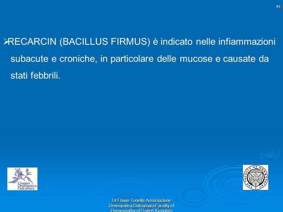 45 Dr Flavio Tonello Associazione Omeopatica Dulcamara Faculty of Homeopathy of United Kingdom RECARCIN (BACILLUS FIRMUS) è indicato nelle infiammazio