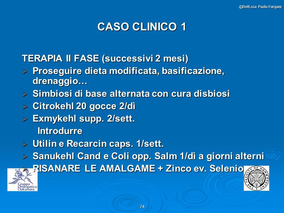 74 ©Dott.ssa Paola Furgani CASO CLINICO 1 TERAPIA II FASE (successivi 2 mesi) Proseguire dieta modificata, basificazione, drenaggio… Proseguire dieta