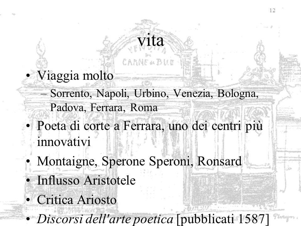 12 vita Viaggia molto –Sorrento, Napoli, Urbino, Venezia, Bologna, Padova, Ferrara, Roma Poeta di corte a Ferrara, uno dei centri più innovativi Monta