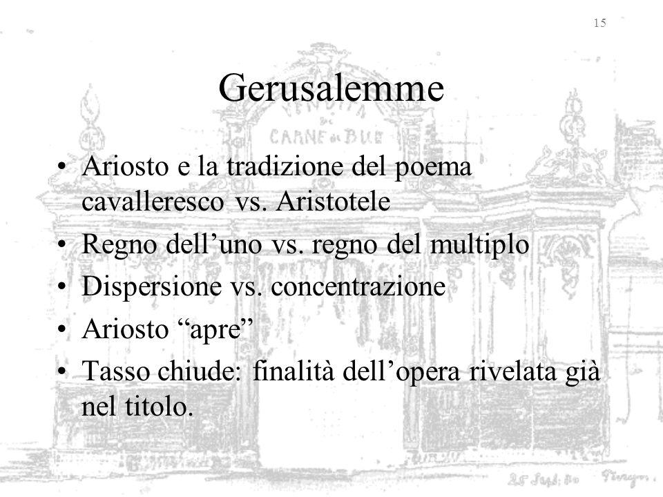 15 Gerusalemme Ariosto e la tradizione del poema cavalleresco vs. Aristotele Regno delluno vs. regno del multiplo Dispersione vs. concentrazione Arios