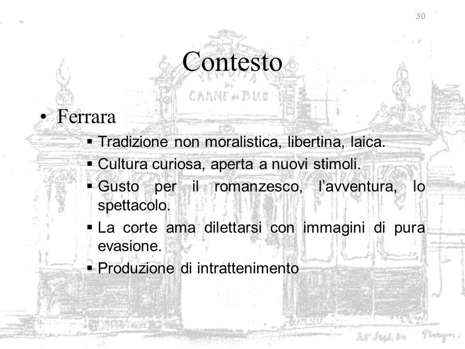 30 Contesto Ferrara Tradizione non moralistica, libertina, laica. Cultura curiosa, aperta a nuovi stimoli. Gusto per il romanzesco, lavventura, lo spe