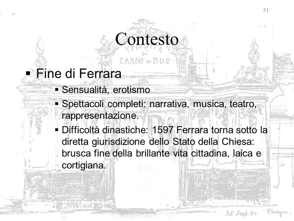 31 Contesto Fine di Ferrara Sensualità, erotismo Spettacoli completi: narrativa, musica, teatro, rappresentazione. Difficoltà dinastiche: 1597 Ferrara