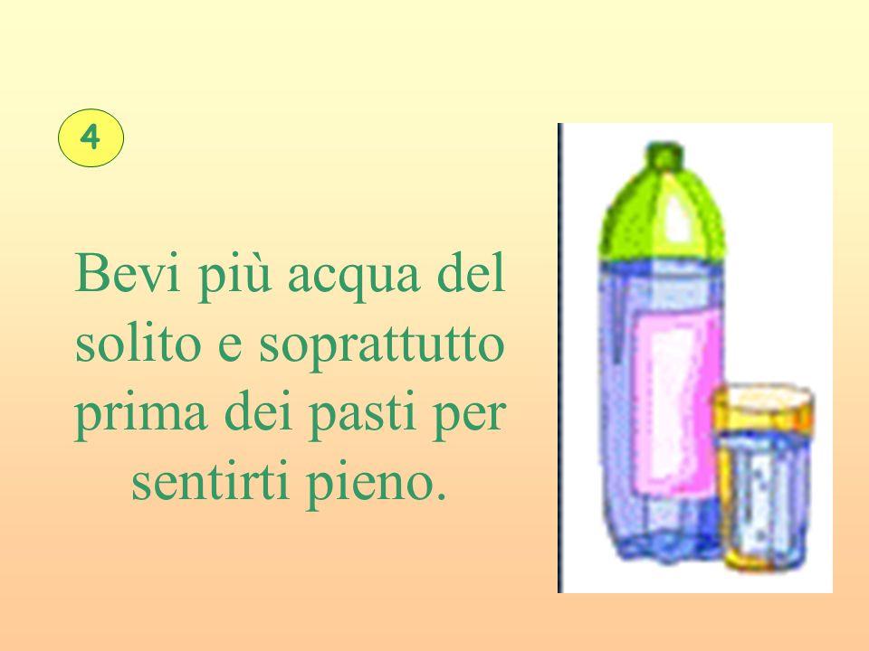 Bevi più acqua del solito e soprattutto prima dei pasti per sentirti pieno. 4