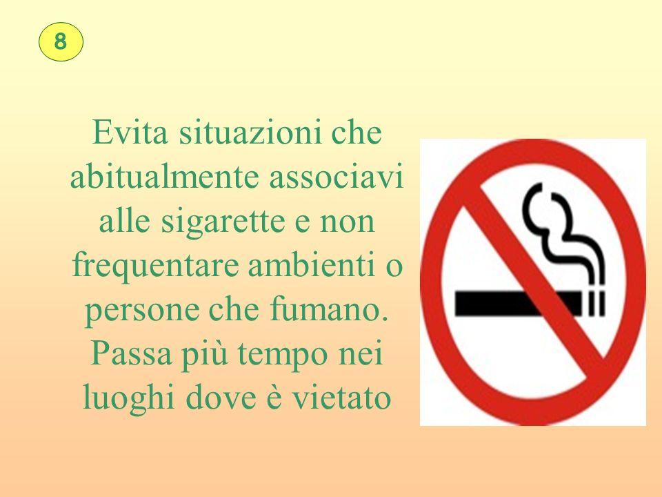 Evita situazioni che abitualmente associavi alle sigarette e non frequentare ambienti o persone che fumano. Passa più tempo nei luoghi dove è vietato