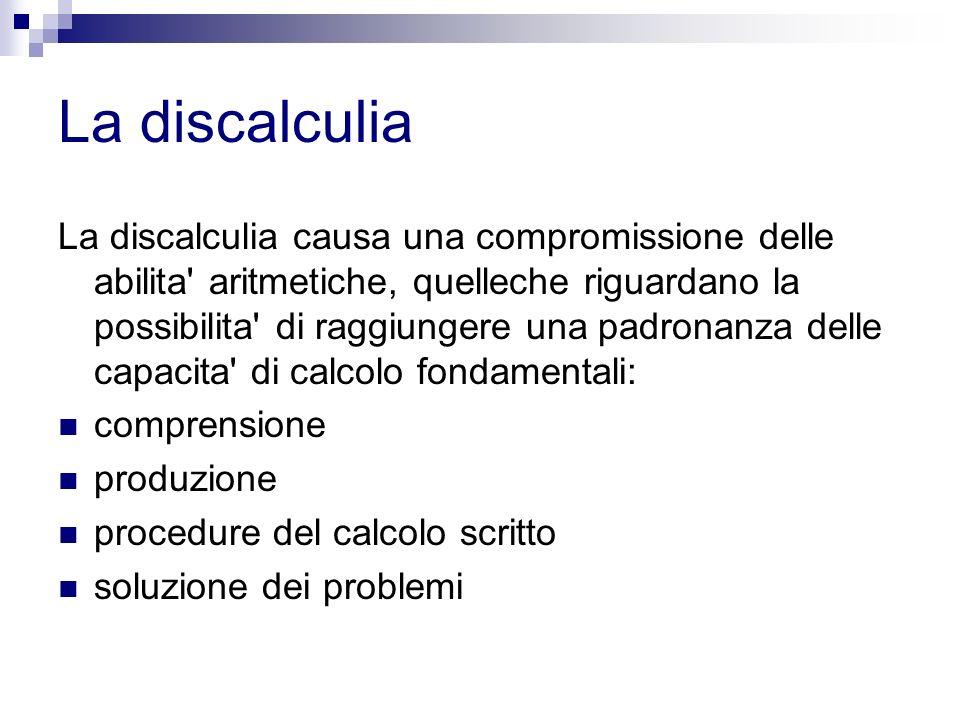 La discalculia La discalculia causa una compromissione delle abilita' aritmetiche, quelleche riguardano la possibilita' di raggiungere una padronanza