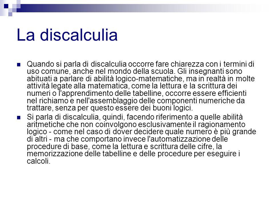 La discalculia Quando si parla di discalculia occorre fare chiarezza con i termini di uso comune, anche nel mondo della scuola. Gli insegnanti sono ab