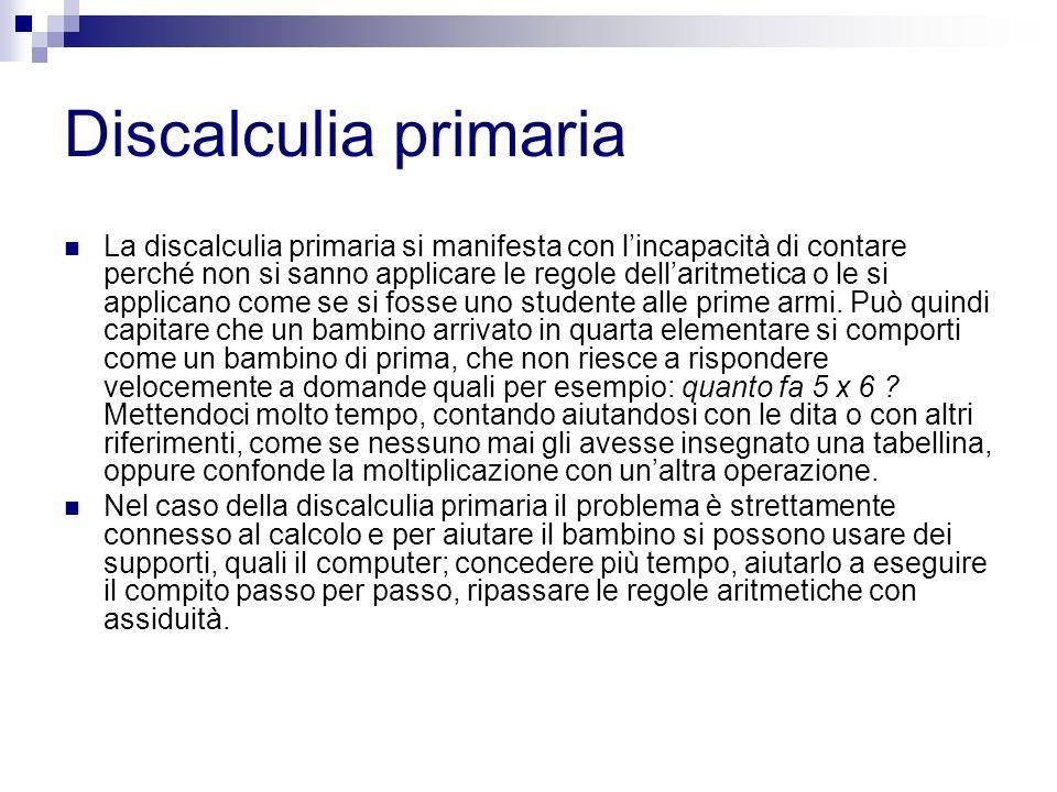 Discalculia primaria La discalculia primaria si manifesta con lincapacità di contare perché non si sanno applicare le regole dellaritmetica o le si ap