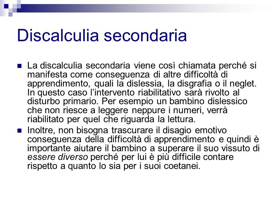 Discalculia secondaria La discalculia secondaria viene così chiamata perché si manifesta come conseguenza di altre difficoltà di apprendimento, quali