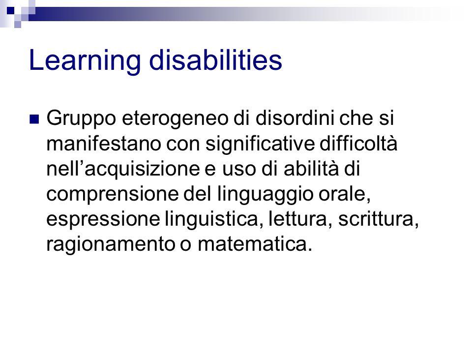Learning disabilities Gruppo eterogeneo di disordini che si manifestano con significative difficoltà nellacquisizione e uso di abilità di comprensione