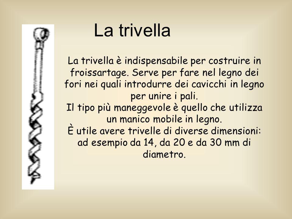La trivella La trivella è indispensabile per costruire in froissartage.