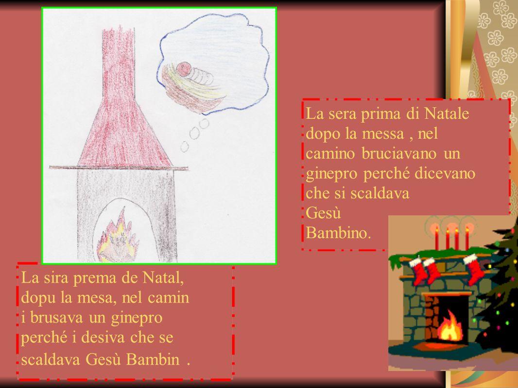 La sira prema de Natal, dopu la mesa, nel camin i brusava un ginepro perché i desiva che se scaldava Gesù Bambin. La sera prima di Natale dopo la mess