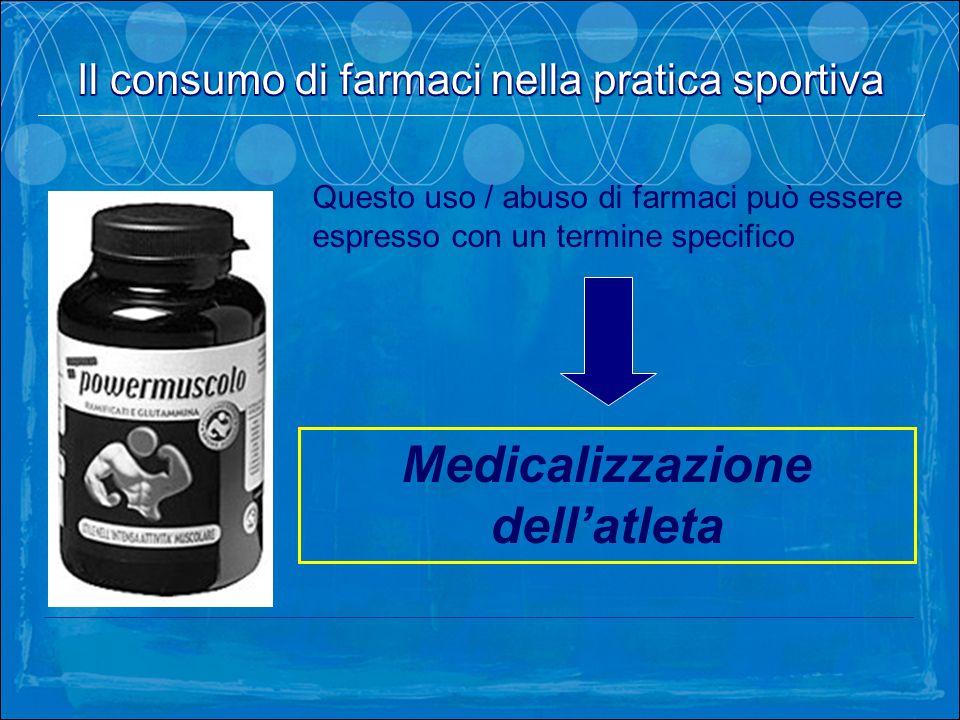 Il consumo di farmaci nella pratica sportiva Medicalizzazione dellatleta Questo uso / abuso di farmaci può essere espresso con un termine specifico Il
