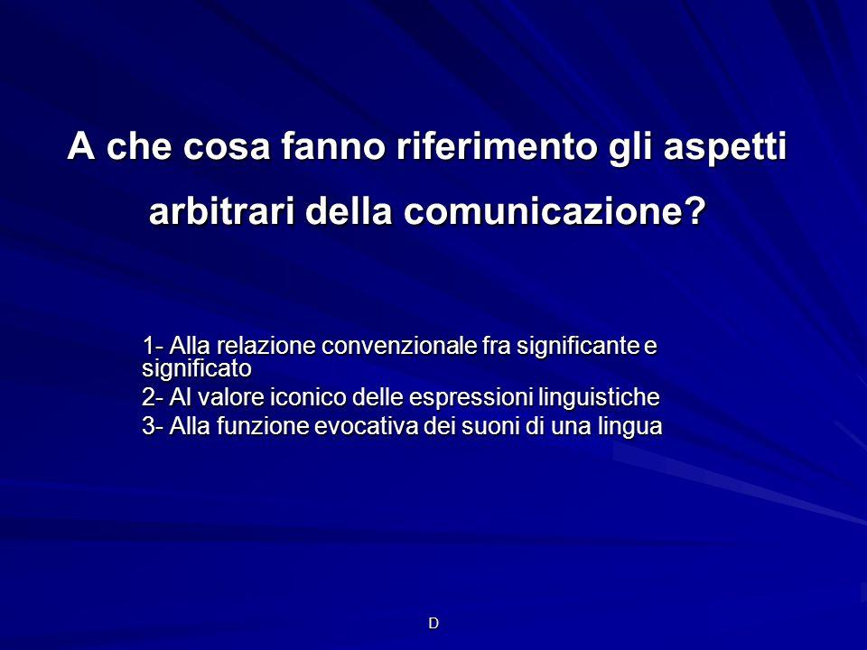 D A che cosa fanno riferimento gli aspetti arbitrari della comunicazione? 1- Alla relazione convenzionale fra significante e significato 2- Al valore