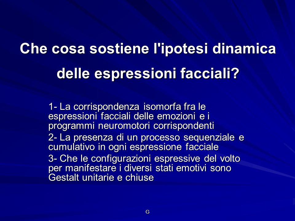 G Che cosa sostiene l'ipotesi dinamica delle espressioni facciali? 1- La corrispondenza isomorfa fra le espressioni facciali delle emozioni e i progra