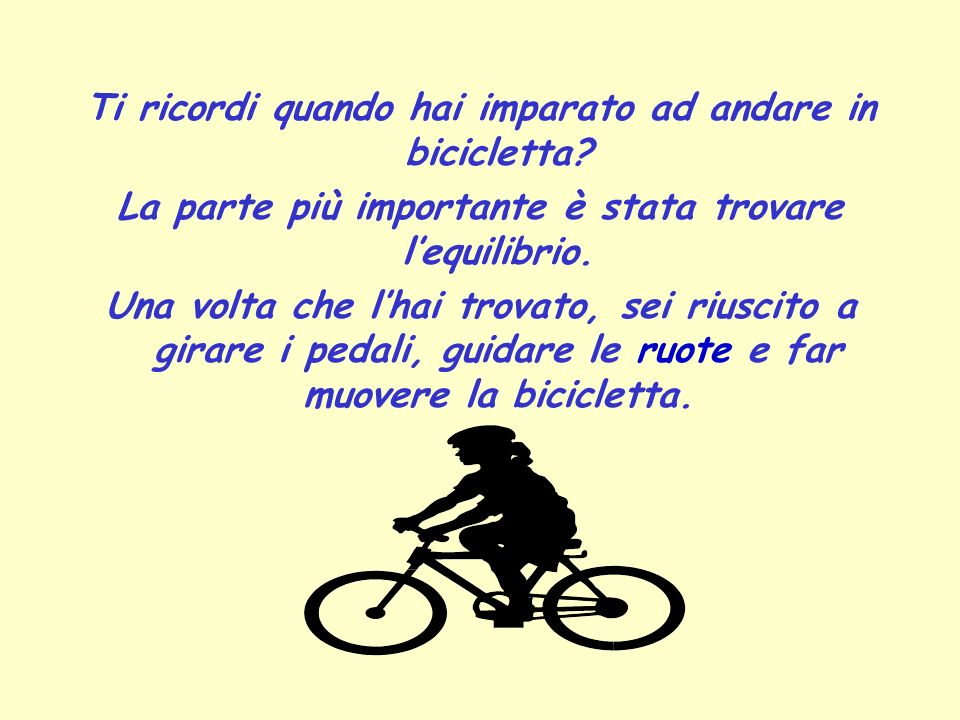 Ti ricordi quando hai imparato ad andare in bicicletta? La parte più importante è stata trovare lequilibrio. Una volta che lhai trovato, sei riuscito