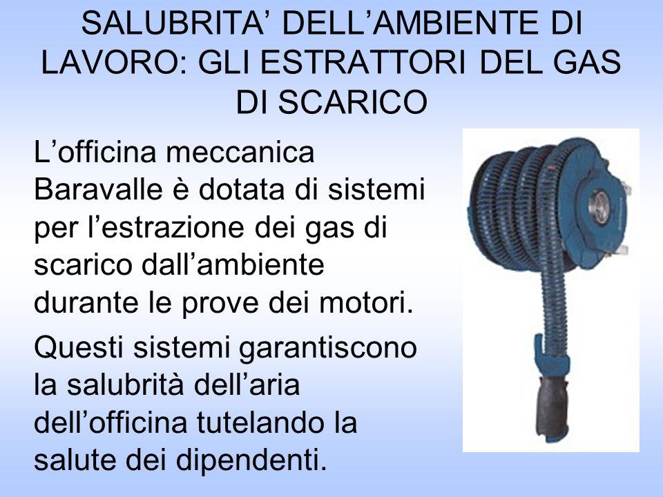 SALUBRITA DELLAMBIENTE DI LAVORO: GLI ESTRATTORI DEL GAS DI SCARICO Lofficina meccanica Baravalle è dotata di sistemi per lestrazione dei gas di scarico dallambiente durante le prove dei motori.