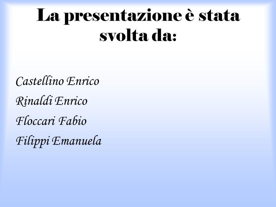 La presentazione è stata svolta da : Castellino Enrico Rinaldi Enrico Floccari Fabio Filippi Emanuela