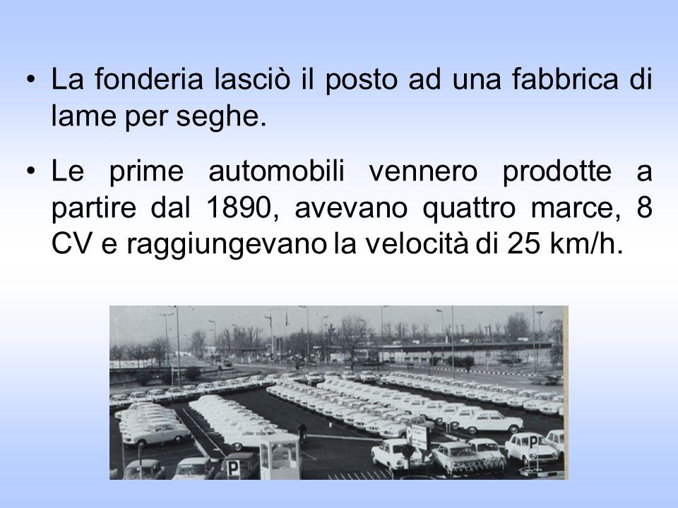 La fonderia lasciò il posto ad una fabbrica di lame per seghe. Le prime automobili vennero prodotte a partire dal 1890, avevano quattro marce, 8 CV e