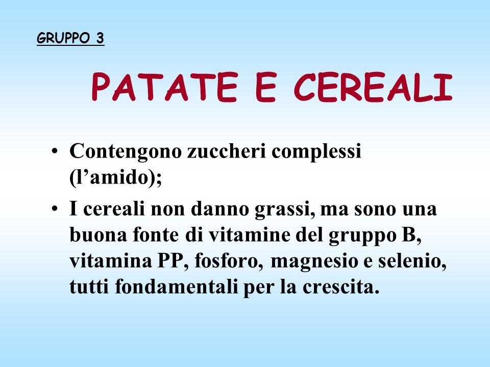 PATATE E CEREALI Contengono zuccheri complessi (lamido); I cereali non danno grassi, ma sono una buona fonte di vitamine del gruppo B, vitamina PP, fo