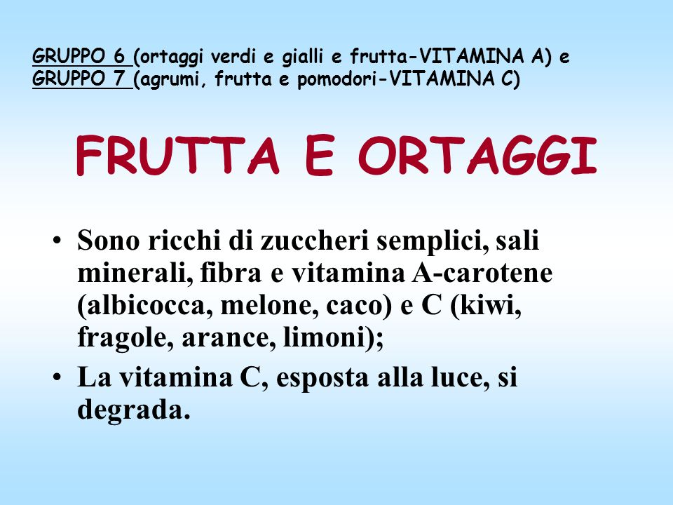 FRUTTA E ORTAGGI Sono ricchi di zuccheri semplici, sali minerali, fibra e vitamina A-carotene (albicocca, melone, caco) e C (kiwi, fragole, arance, li