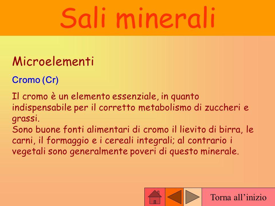 Torna allinizio Sali minerali Microelementi Cromo (Cr) Il cromo è un elemento essenziale, in quanto indispensabile per il corretto metabolismo di zucc