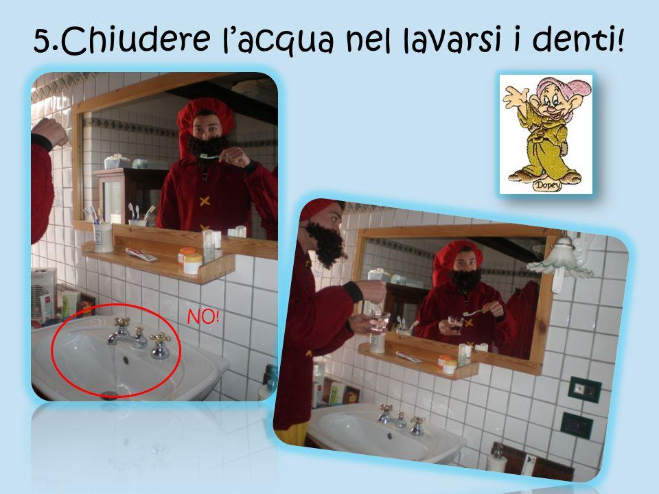 5.Chiudere lacqua nel lavarsi i denti! NO!