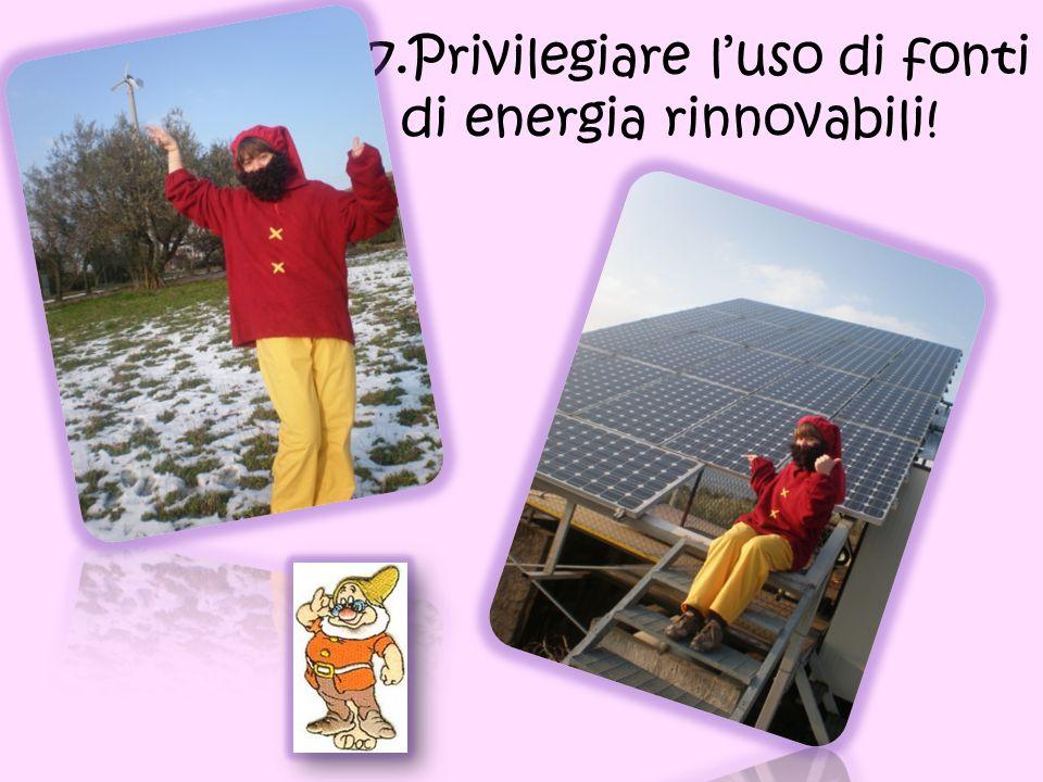 7. 7.Privilegiare luso di fonti di energia rinnovabili!