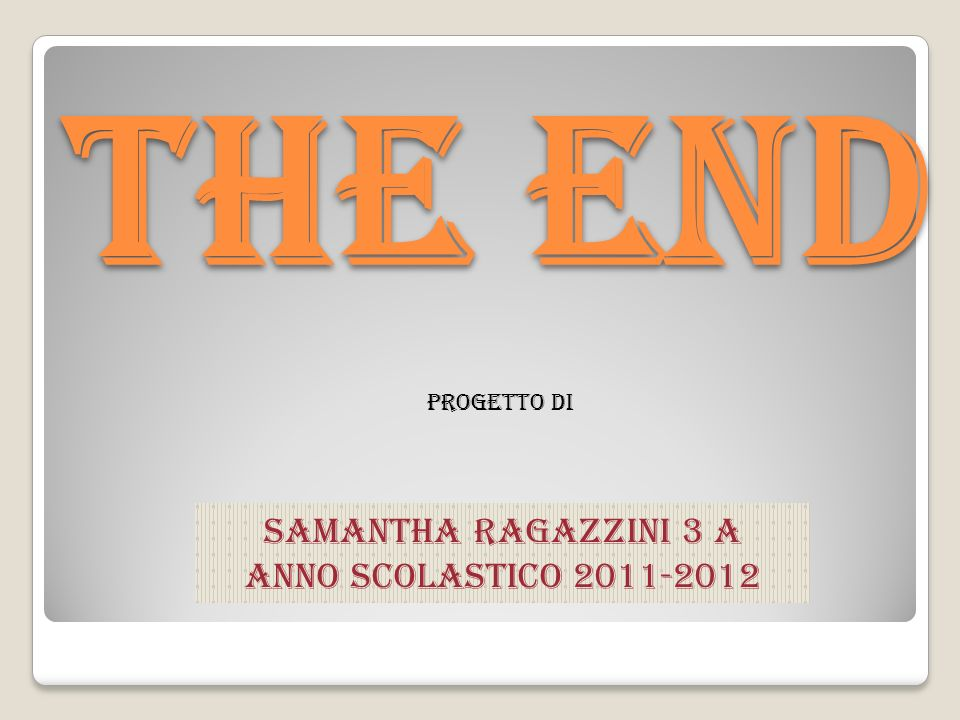 The end Progetto di Samantha Ragazzini 3 A Anno scolastico 2011-2012