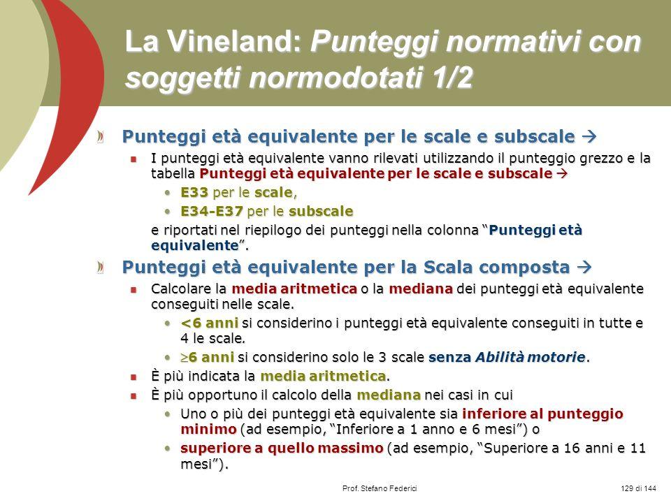 Prof. Stefano Federici La Vineland: Punteggi normativi con soggetti normodotati 1/2 Punteggi età equivalente per le scale e subscale Punteggi età equi