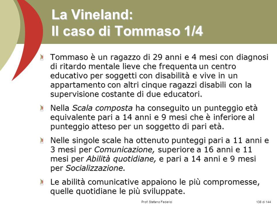 Prof. Stefano Federici La Vineland: Il caso di Tommaso 1/4 Tommaso è un ragazzo di 29 anni e 4 mesi con diagnosi di ritardo mentale lieve che frequent