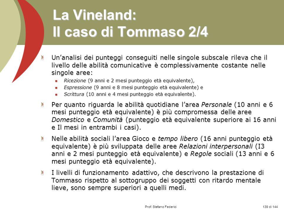 Prof. Stefano Federici La Vineland: Il caso di Tommaso 2/4 Unanalisi dei punteggi conseguiti nelle singole subscale rileva che il livello delle abilit
