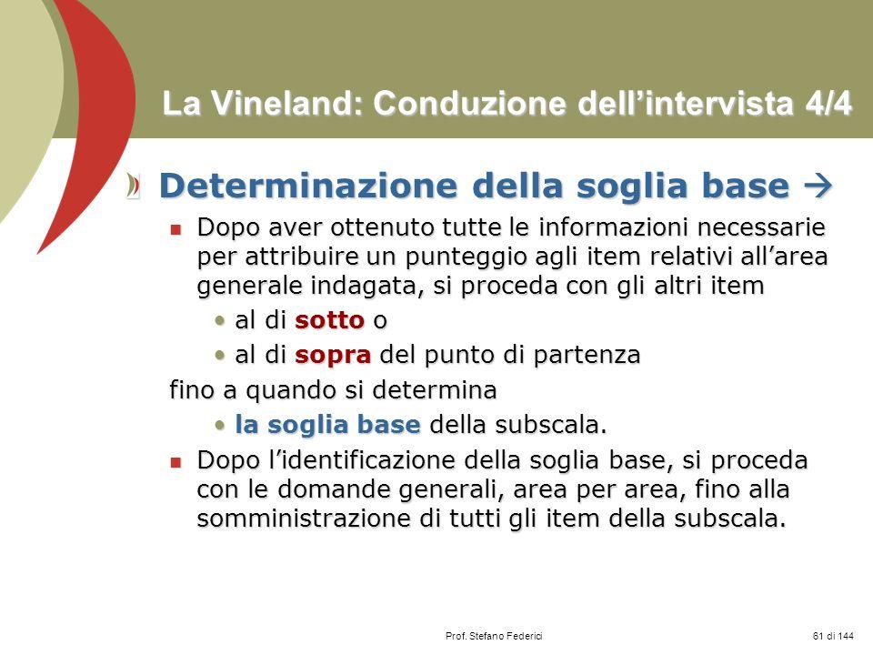 Prof. Stefano Federici La Vineland: Conduzione dellintervista 4/4 Determinazione della soglia base Determinazione della soglia base Dopo aver ottenuto