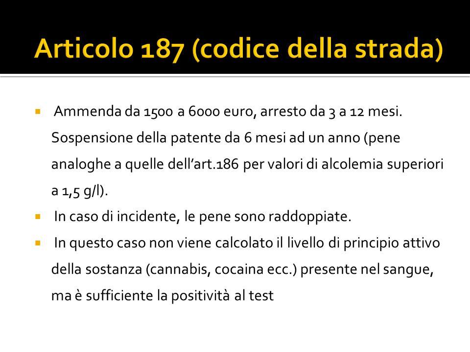 Ammenda da 1500 a 6000 euro, arresto da 3 a 12 mesi. Sospensione della patente da 6 mesi ad un anno (pene analoghe a quelle dellart.186 per valori di