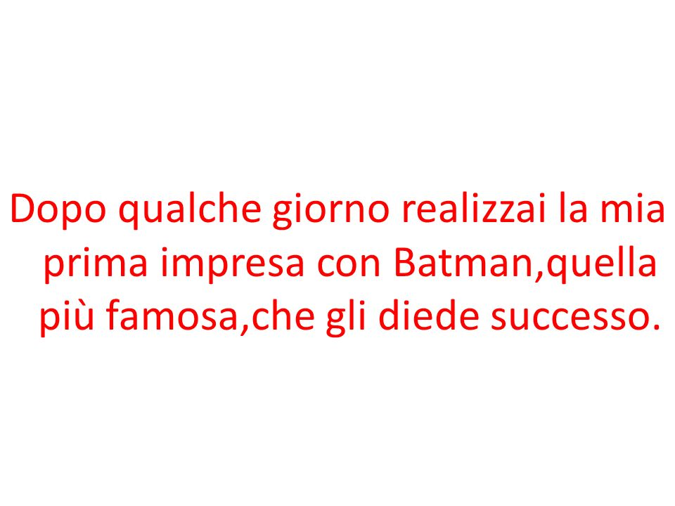 Dopo qualche giorno realizzai la mia prima impresa con Batman,quella più famosa,che gli diede successo.