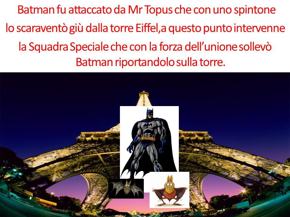 Batman fu attaccato da Mr Topus che con uno spintone lo scaraventò giù dalla torre Eiffel,a questo punto intervenne la Squadra Speciale che con la forza dellunione sollevò Batman riportandolo sulla torre.