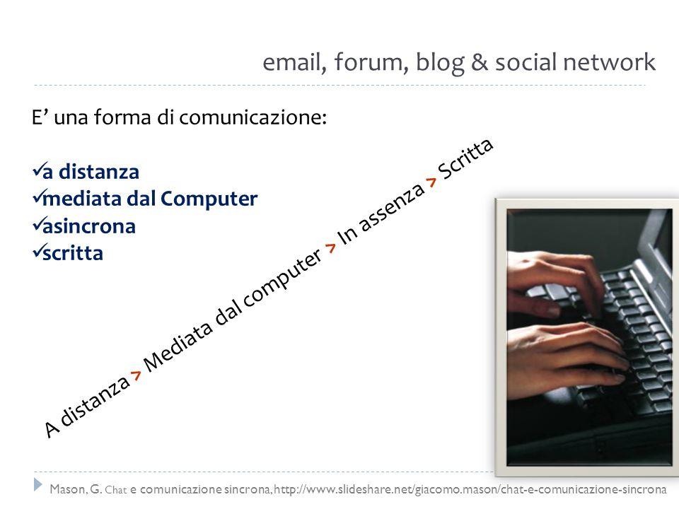 email, forum, blog & social network E una forma di comunicazione: a distanza mediata dal Computer asincrona scritta A distanza > Mediata dal computer