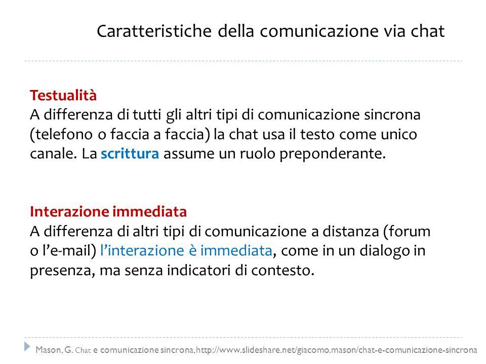 Caratteristiche della comunicazione via chat Testualità A differenza di tutti gli altri tipi di comunicazione sincrona (telefono o faccia a faccia) la