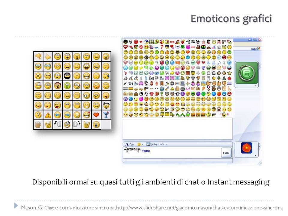 Emoticons grafici Disponibili ormai su quasi tutti gli ambienti di chat o Instant messaging Mason, G. Chat e comunicazione sincrona, http://www.slides