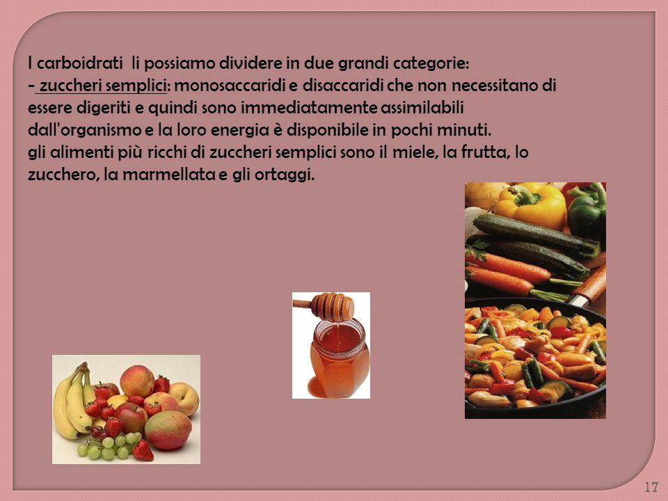 17 I carboidrati li possiamo dividere in due grandi categorie: - zuccheri semplici: monosaccaridi e disaccaridi che non necessitano di essere digeriti