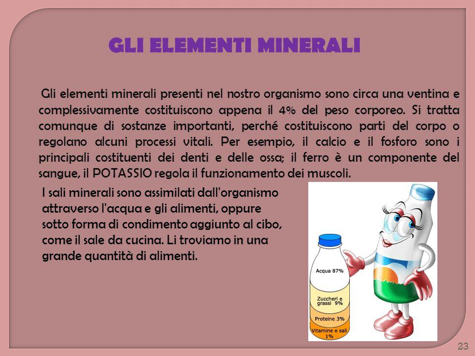 GLI ELEMENTI MINERALI Gli elementi minerali presenti nel nostro organismo sono circa una ventina e complessivamente costituiscono appena il 4% del pes